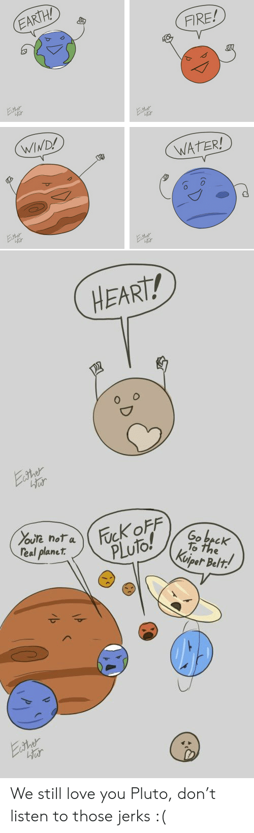 Fire, Love, and Beck: EARTH!  FIRE!  WIND!  WATER!  or   HEART!   are noTa  eal planet.  Go becK  To  PLuto!  oiper Belt We still love you Pluto, don't listen to those jerks :(