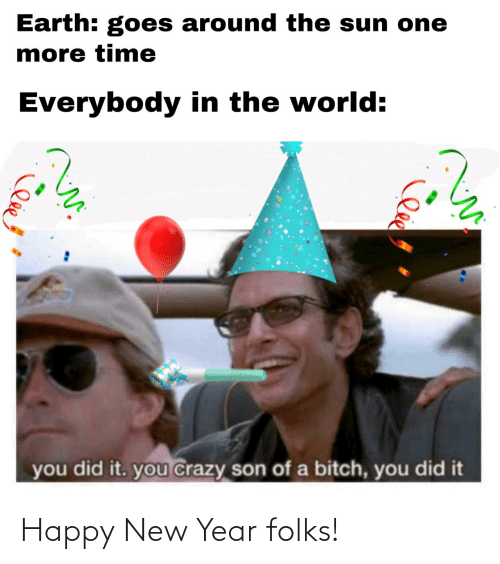One More: Earth: goes around the sun one  more time  Everybody in the world:  you did it. you crazy son of a bitch, you did it Happy New Year folks!