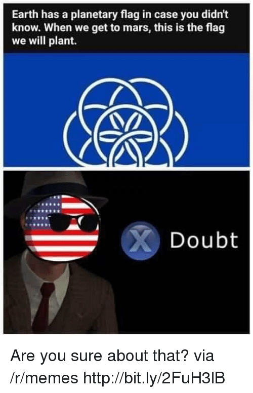Memes, Earth, and Http: Earth has a planetary flag in case you didn't  know. When we get to mars, this is the flag  we will plant.  Doubt Are you sure about that? via /r/memes http://bit.ly/2FuH3lB