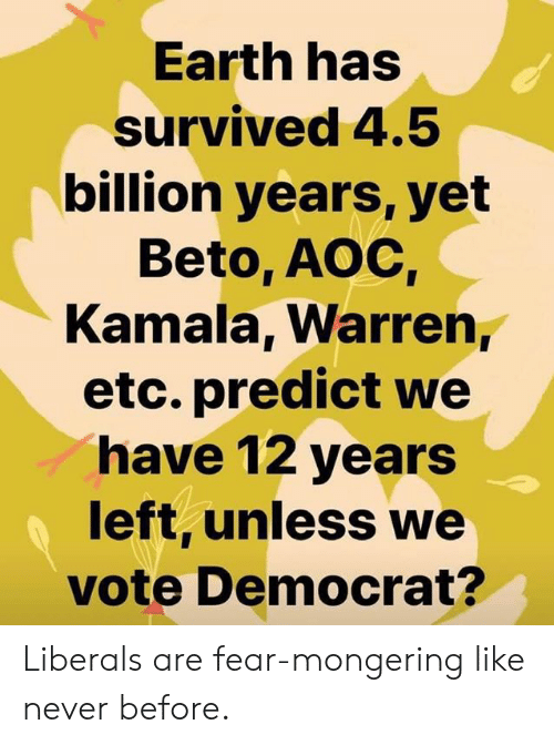 aoc: Earth has  survived 4.5  billion years, yet  Beto, AOC  Kamala, Warren,  etc. predict we  have 12 years  left, unless we  vote Democrat? Liberals are fear-mongering like never before.