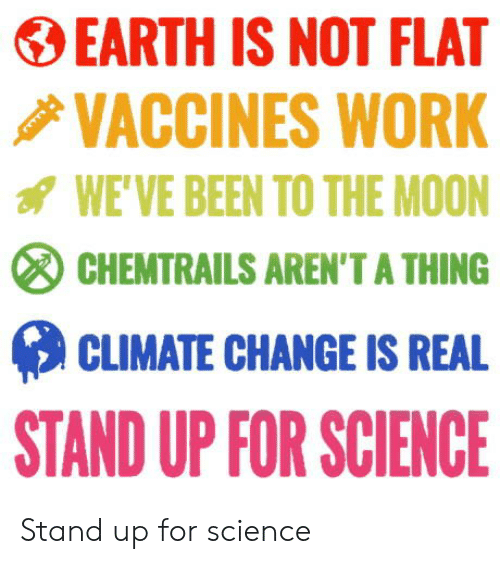 stand up: EARTH IS NOT FLAT  VACCINES WORK  WE'VE BEEN TO THE MOON  CHEMTRAILS AREN'T A THING  CLIMATE CHANGE IS REAL  STAND UP FOR SCIENCE Stand up for science