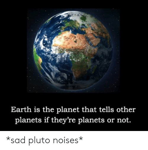 Earth, Planets, and Pluto: Earth is the planet that tells other  planets if they're planets or not. *sad pluto noises*