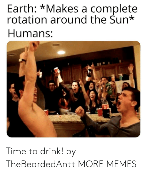 Earth: Earth: *Makes a complete  rotation around the Sun*  Humans: Time to drink! by TheBeardedAntt MORE MEMES