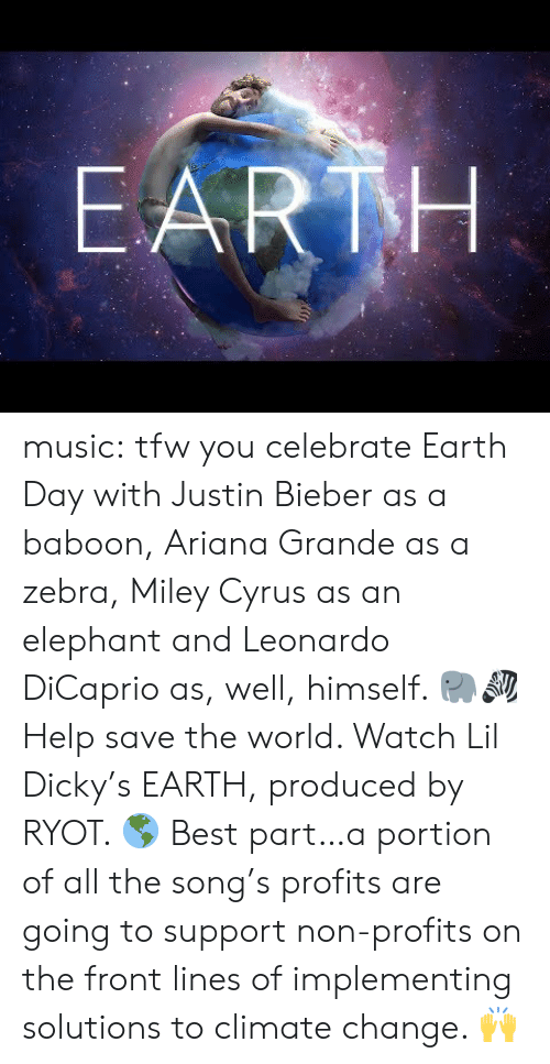bieber: EARTH music:  tfw you celebrate Earth Day with Justin Bieber as a baboon, Ariana Grande as a zebra, Miley Cyrus as an elephant and Leonardo DiCaprio as, well, himself. 🐘🦓  Help save the world. Watch Lil Dicky's EARTH, produced by RYOT. 🌎  Best part…a portion of all the song's profits are going to support non-profits on the front lines of implementing solutions to climate change. 🙌
