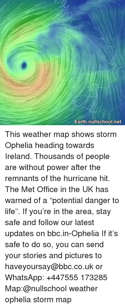 "Life, Memes, and Whatsapp: Earth.nullschool.net This weather map shows storm Ophelia heading towards Ireland. Thousands of people are without power after the remnants of the hurricane hit. The Met Office in the UK has warned of a ""potential danger to life"". If you're in the area, stay safe and follow our latest updates on bbc.in-Ophelia If it's safe to do so, you can send your stories and pictures to haveyoursay@bbc.co.uk or WhatsApp: +447555 173285 Map:@nullschool weather ophelia storm map"