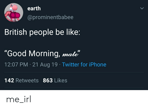 """Be Like, Iphone, and Twitter: earth  @prominentbabee  British people be like:  """"Good Morning, mate""""  12:07 PM 21 Aug 19 Twitter for iPhone  142 Retweets 863 Likes me_irl"""