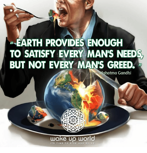 gandhi: EARTH PROVIDES ENOUGH  TO SATISFY EVERY MAN'S NEED  BUT NOT EVERY MANS GREED  Mahatma Gandhi  wake Up World  IT's TIME TO RISE AND SHINE