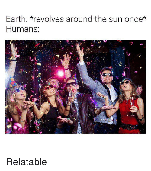 Funny, Earth, and Relatable: Earth: revolves around the sun once*  Humans  tIG Relatable