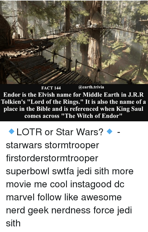 "middle earth: @earth trivia  FACT 144  Endor is the Elvish name for Middle Earth in J.R.R  Tolkien's ""Lord of the Rings."" It is also the name of a  place in the Bible and is referenced when King Saul  comes across ""The Witch of Endor"" 🔹LOTR or Star Wars?🔹 - starwars stormtrooper firstorderstormtrooper superbowl swtfa jedi sith more movie me cool instagood dc marvel follow like awesome nerd geek nerdness force jedi sith"