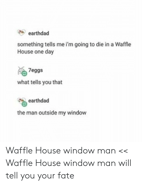 Waffle House, House, and Fate: earthdad  something tells me i'm going to die in a Waffle  House one day  7eggs  what tells you that  earthdad  the man outside my window Waffle House window man << Waffle House window man will tell you your fate