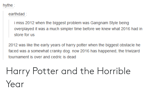 Harry Potter, Gangnam Style, and Time: earthdad  the biggest problem was Gangnam Style being  overplayed it was a much simpler time before we knew what 2016 had in  store for us  2012 was like the early years of harry potter when the biggest obstacle he  faced was a somewhat cranky dog. now 2016 has happened, the triwizard  tournament is over and cedric is dead Harry Potter and the Horrible Year
