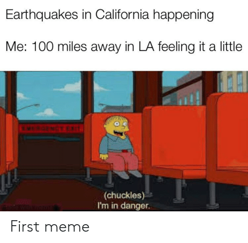 Earthquakes In California: Earthquakes in California happening  Me: 100 miles away in LA feeling it a little  MEBCENCY EXIT  (chuckles)  I'm in danger.  made with mema First meme