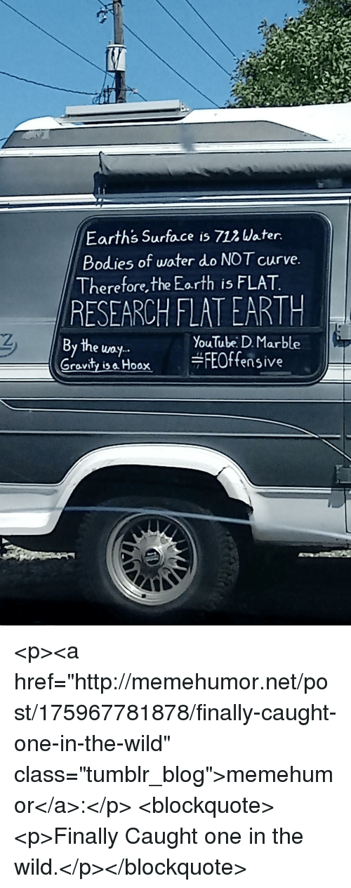 """marble: Earths Surface is 712 Water  Bodies of water do NOT curve  Therefore,the Eorth is FLAT  RESEARCH FLATEARTH  the uoy..  YouTube: D. Marble  Gravity ia Hoax FEOffensive <p><a href=""""http://memehumor.net/post/175967781878/finally-caught-one-in-the-wild"""" class=""""tumblr_blog"""">memehumor</a>:</p>  <blockquote><p>Finally Caught one in the wild.</p></blockquote>"""