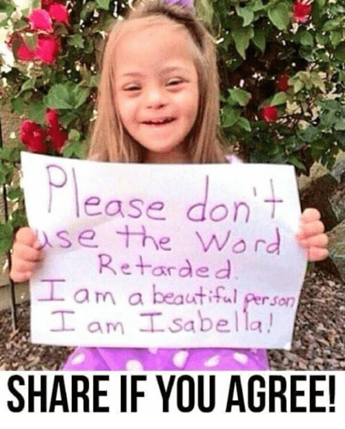Beautiful, Memes, and Retarded: ease don  se the Word  Retarded  Lam a beautiful Person  T !  am L Sabella  SHARE IF YOU AGREE!