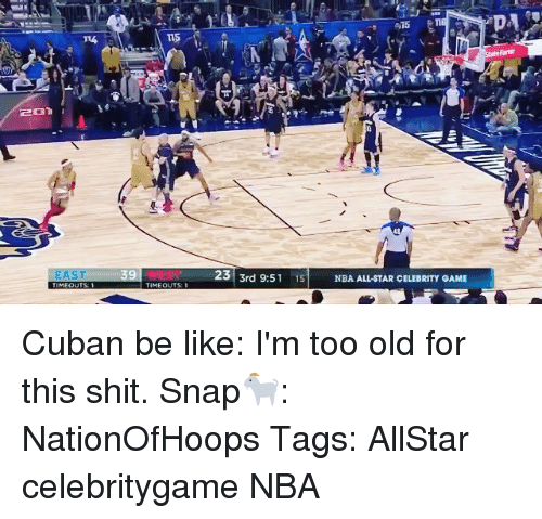 nba all stars: EAST  TIMEOUTS: 1  23 3rd 9:51 15 NBA ALL-STAR CELEBRITY GAME  State Farm Cuban be like: I'm too old for this shit. Snap🐐: NationOfHoops Tags: AllStar celebritygame NBA