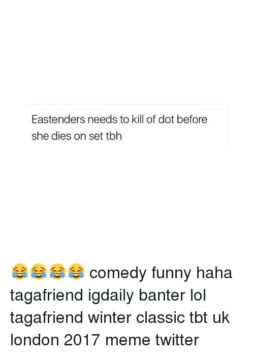Memes Twitter: Eastenders needs to kill of dot before  she dies on set tbh 😂😂😂😂 comedy funny haha tagafriend igdaily banter lol tagafriend winter classic tbt uk london 2017 meme twitter