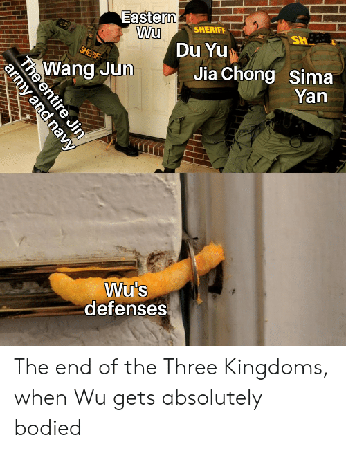 Army, History, and Navy: Eastern  Wu  Du Yu  SHERIFF  SH  SHERIF  Jia Chong Sima  Yan  Wang Jun  Wu's  defenses  The entire Jin  army and navy The end of the Three Kingdoms, when Wu gets absolutely bodied