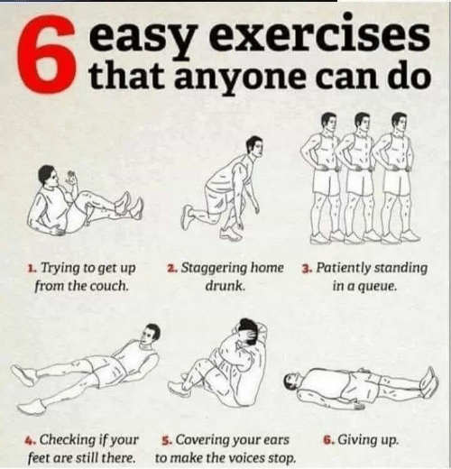 ears: easy exercises  that anyone can do  63  1. Trying to get up  from the couch.  2. Staggering home  drunk  3. Patiently standing  in a queue  4. Checking if your  feet are still there.  6. Giving up.  5. Covering your ears  to make the voices stop.