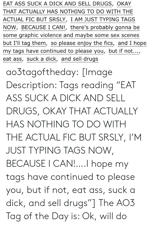 """tags: EAT ASS SUCK A DICK AND SELL DRUGS, OKAY  THAT ACTUALLY HAS NOTHING TO DO WITH THE  ACTUAL FIC BUT SRSLY, I AM JUST TYPING TAGS  NOW, BECAUSE I CAN!, there's probably gonna be  some graphic violence and maybe some sex scenes  but I'll tag them, so please enjoy the fics, and I hope  my tags have continued to please you, but if not...,  eat ass, suck a dick, and sell drugs ao3tagoftheday:  [Image Description: Tags reading """"EAT ASS SUCK A DICK AND SELL DRUGS, OKAY THAT ACTUALLY HAS NOTHING TO DO WITH THE ACTUAL FIC BUT SRSLY, I'M JUST TYPING TAGS NOW, BECAUSE I CAN!….I hope my tags have continued to please you, but if not, eat ass, suck a dick, and sell drugs""""]  The AO3 Tag of the Day is: Ok, will do"""