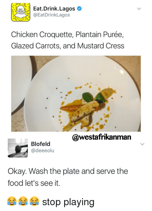 plantain: Eat Drink Lagos  EAT  DRINK  r: LAGOS  @EatDrinkLagos  Chicken Croquette, Plantain Purée,  Glazed Carrots, and Mustard Cress  @westafrikan  Blofeld  @deeeolu  Okay. Wash the plate and serve the  food let's see it. 😂😂😂 stop playing