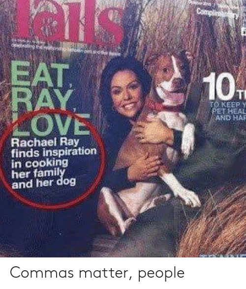 Commas: EAT  KEEP y  OVE  AND HAR  Rachael Ray  finds inspiration  in cooking  her famil  and her dog Commas matter, people