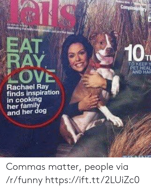 Commas: EAT  KEEP y  OVE  AND HAR  Rachael Ray  finds inspiration  in cooking  her famil  and her dog Commas matter, people via /r/funny https://ift.tt/2LUiZc0