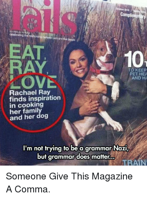 grammar nazi: EAT  RAY  LOVE  10  TO KEEP  ET HEA  AND H  Rachael Ray  finds inspiration  in cooking  her famil  and her dog  I'm not trying to be a grammar Nazi,  but grammar does matter.  TRAIN <p>Someone Give This Magazine A Comma.</p>