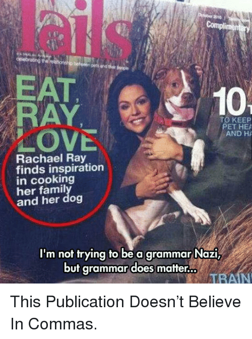grammar nazi: EAT  RAY  LOVE  10  TO KEEP  ET HEA  AND H  Rachael Ray  finds inspiration  in cooking  her famil  and her dog  I'm not trying to be a grammar Nazi,  but grammar does matter.  TRAIN <p>This Publication Doesn't Believe In Commas.</p>