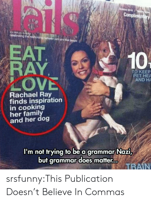 Commas: EAT  RAY  LOVE  10  TO KEEP  PET HE  AND H  Rachael Ray  finds inspiration  in cooking  her famil  and her dog  I'm not trying to be a grammar Nazi,  but grammar does matter.  TRAIN srsfunny:This Publication Doesn't Believe In Commas