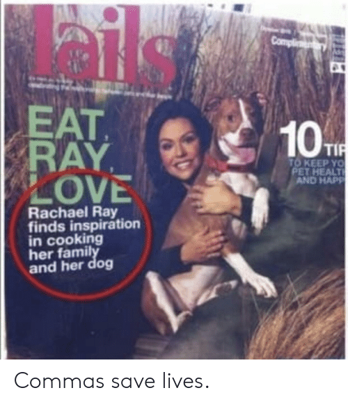 Commas: EAT  RAY,  LOVE  10  TO KEEP YO  PET HEALT  AND HAPP  Rachael Ray  finds inspiration  in cooking  her famil  and her dog Commas save lives.