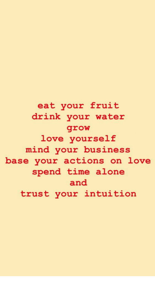 Intuition: eat your fruit  drink your water  love yourself  mind your business  base your actions on love  spend time alone  and  trust your intuition