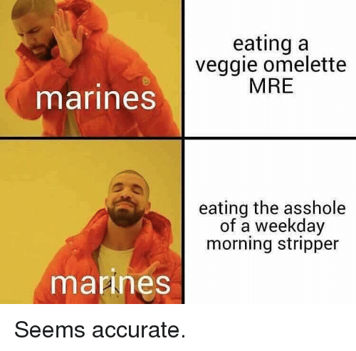 Marines: eating a  veggie omelette  MRE  marines  eating the asshole  of a weekday  morning stripper  mannes Seems accurate.