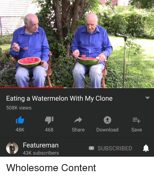 Content, Wholesome, and Watermelon: Eating a Watermelon With My Clone  508K views  48K  468  Share  Download  Save  Featureman  43K subscribers  SUBSCRIBED Wholesome Content