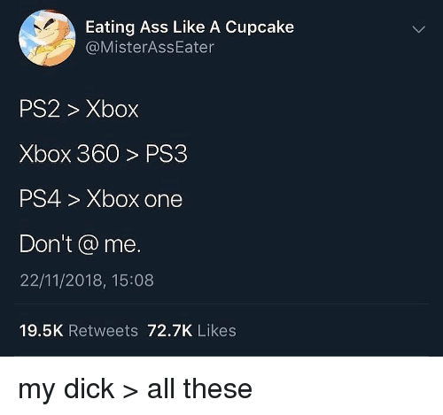 xbox one: Eating Ass Like A Cupcake  @MisterAssEater  PS2> Xbox  Xbox 360> PS3  PS4> Xbox one  Don't @ me.  22/11/2018, 15:08  19.5K Retweets 72.7K Likes my dick > all these