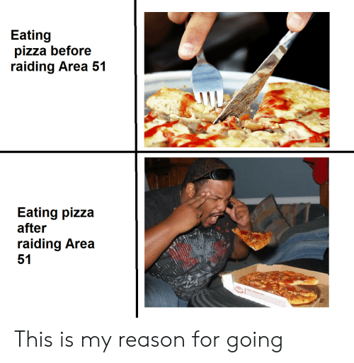 Pizza, Reason, and Area 51: Eating  pizza before  raiding Area 51  Eating pizza  after  raiding Area  51 This is my reason for going