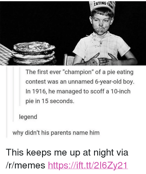 "Keeps Me Up At Night: EATING R  The first ever ""champion"" of a pie eating  contest was an unnamed 6-year-old boy.  In 1916, he managed to scoff a 10-inch  pie in 15 seconds.  legend  why didn't his parents name him <p>This keeps me up at night via /r/memes <a href=""https://ift.tt/2I6Zy21"">https://ift.tt/2I6Zy21</a></p>"