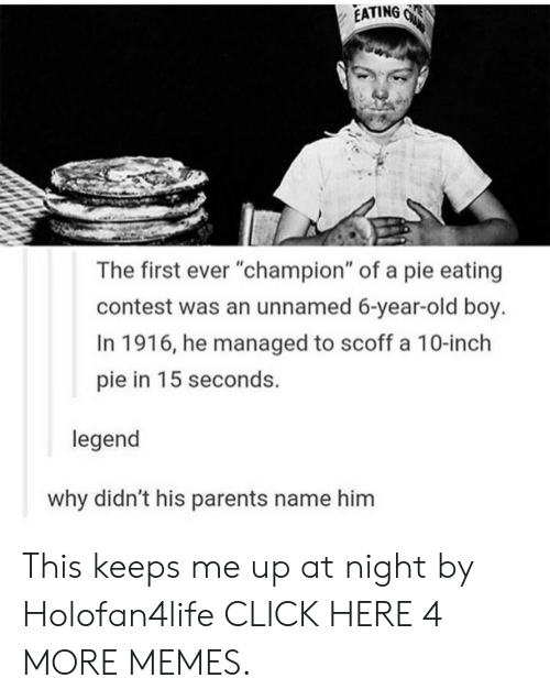 "Keeps Me Up At Night: EATING  The first ever ""champion"" of a pie eating  contest was an unnamed 6-year-old boy.  In 1916, he managed to scoff a 10-inch  15 seconds.  pie in  legend  why didn't his parents name him This keeps me up at night by Holofan4life CLICK HERE 4 MORE MEMES."
