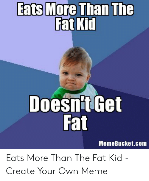 Memebucket: Eats More Than The  Fat Kid  Doesn't Get  Fat  MemeBucket.com Eats More Than The Fat Kid - Create Your Own Meme