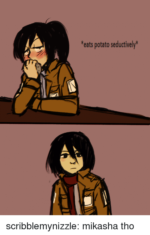 Seductively: eats potato seductively' scribblemynizzle:  mikasha tho