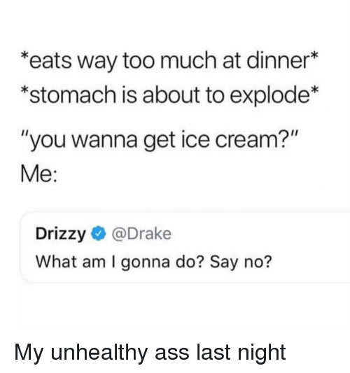 "Ass, Drake, and Memes: ""eats way too much at dinner*  *stomach is about to explode*  ""you wanna get ice cream?""  Me:  Drizzy@Drake  What am I gonna do? Say no? My unhealthy ass last night"