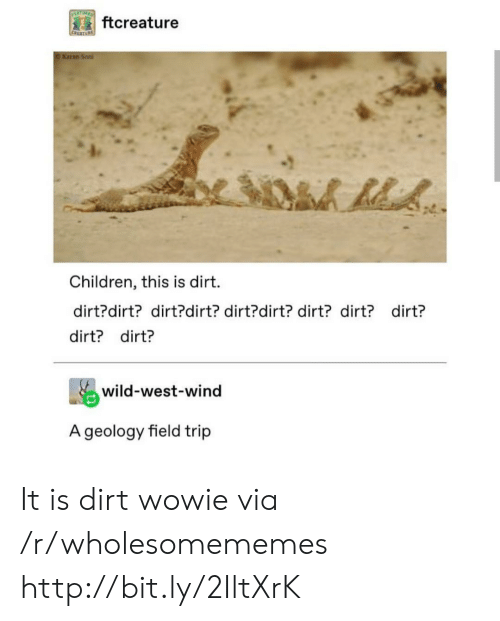 Field Trip: EATURE  ftcreature  CREATUR  O Karan Son  Children, this is dirt  dirt?dirt? dirt?dirt? dirt?dirt? dirt? dirt? dirt?  dirt? dirt?  wild-west-wind  A geology field trip It is dirt wowie via /r/wholesomememes http://bit.ly/2IltXrK