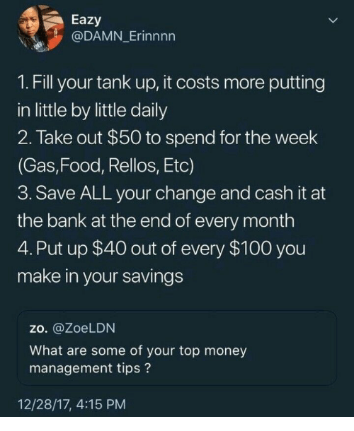 Food, Money, and Bank: Eazy  @DAMN Erinnnn  1. Fill your tank up, it costs more putting  in little by little daily  2. Take out $50 to spend for the week  (Gas,Food, Rellos, Etc)  3. Save ALL your change and cash it at  the bank at the end of every month  4.Put up $40 out of every $100 you  make in your savings  zo. @ZoeLDN  What are some of your top money  management tips?  12/28/17, 4:15 PM