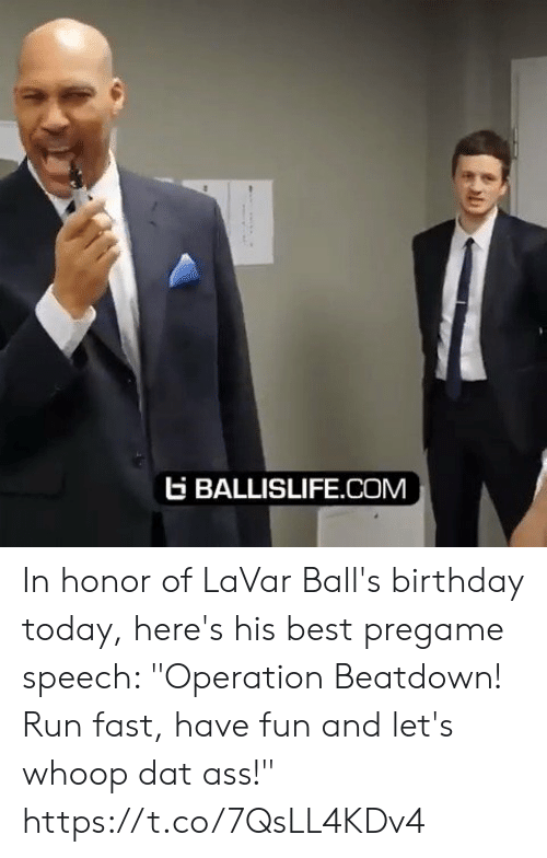 "dat ass: EBALLISLIFE.COM In honor of LaVar Ball's birthday today, here's his best pregame speech: ""Operation Beatdown! Run fast, have fun and let's whoop dat ass!"" https://t.co/7QsLL4KDv4"