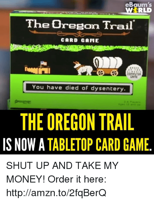 ebaums: eBaum's  RLD  WS The0reeton Trail  CARD GAME  OMPUTER  GRME  You have died of dysentery.  THEOREGON TRAIL  IS NOW A  TABLETOP CARD GAME SHUT UP AND TAKE MY MONEY!   Order it here: http://amzn.to/2fqBerQ