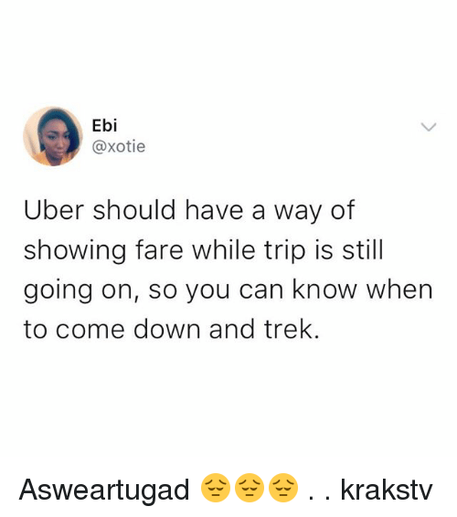 Memes, Uber, and 🤖: Ebi  @xotie  Uber should have a way of  showing fare while trip is stil  going on, so you can know when  to come down and trek. Asweartugad 😔😔😔 . . krakstv
