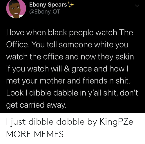 The Office: Ebony Spears  @Ebony_QT  I love when black people watch The  Office. You tell someone white you  watch the office and now they askin  if you  grace and how|  watch will &  met your mother and friends n shit.  Look I dibble dabble in y'all shit, don't  get carried away. I just dibble dabble by KingPZe MORE MEMES