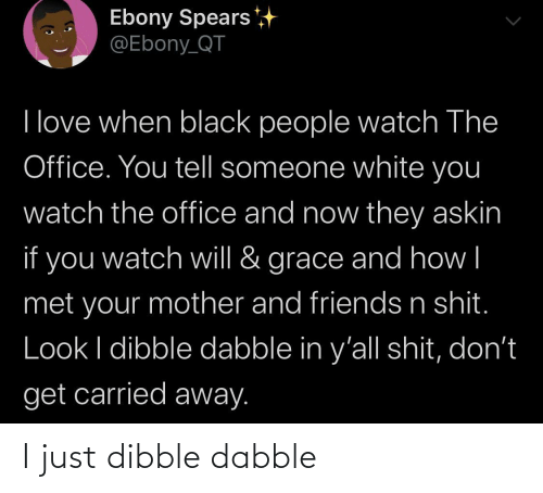 The Office: Ebony Spears  @Ebony_QT  I love when black people watch The  Office. You tell someone white you  watch the office and now they askin  if you  grace and how|  watch will &  met your mother and friends n shit.  Look I dibble dabble in y'all shit, don't  get carried away. I just dibble dabble