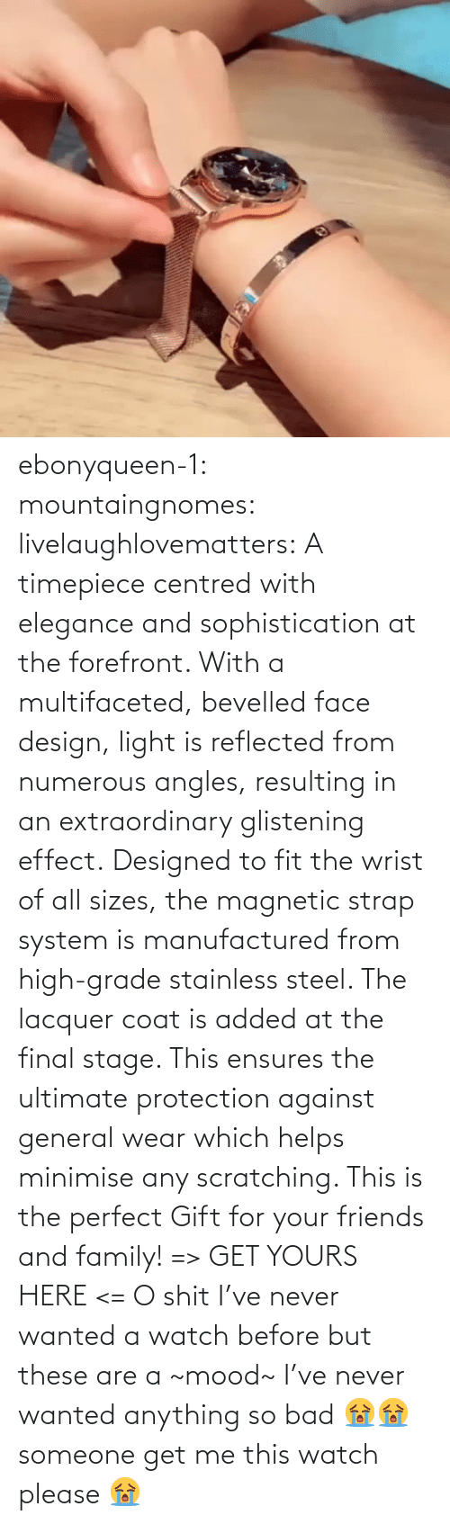 effect: ebonyqueen-1:  mountaingnomes:  livelaughlovematters:  A timepiece centred with elegance and sophistication at the forefront. With a multifaceted, bevelled face design, light is reflected from numerous angles, resulting in an extraordinary glistening effect. Designed to fit the wrist of all sizes, the magnetic strap system is manufactured from high-grade stainless steel. The lacquer coat is added at the final stage. This ensures the ultimate protection against general wear which helps minimise any scratching. This is the perfect Gift for your friends and family! => GET YOURS HERE <=  O shit I've never wanted a watch before but these are a ~mood~  I've never wanted anything so bad 😭😭 someone get me this watch please 😭