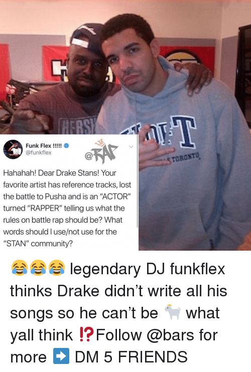 """Stans: EBS  @funkflex  STOROSTO  Hahahah! Dear Drake Stans! Your  favorite artist has reference tracks, lost  the battle to Pusha and is an """"ACTOR""""  turned """"RAPPER"""" telling us what the  rules on battle rap should be? What  words should l use/not use for the  """"STAN"""" community? 😂😂😂 legendary DJ funkflex thinks Drake didn't write all his songs so he can't be 🐐 what yall think ⁉️Follow @bars for more ➡️ DM 5 FRIENDS"""