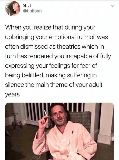 Fear, Silence, and Suffering: EC.l  @tinifsan  When you realize that during your  upbringing your emotional turmoil was  often dismissed as theatrics which in  turn has rendered you incapable of fully  expressing your feelings for fear of  being belittled, making suffering in  silence the main theme of your adult  years